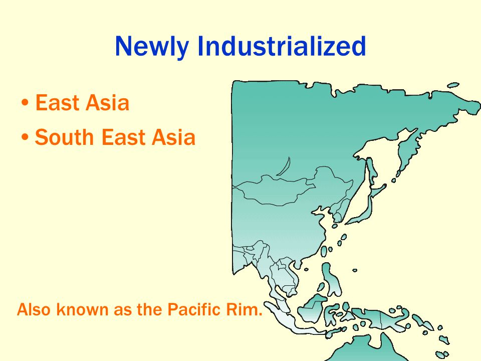 Newly Industrialized East Asia South East Asia Also known as the Pacific Rim.
