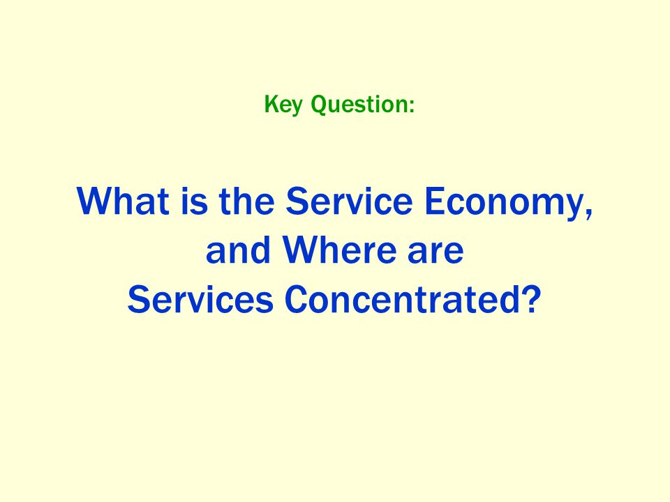 What is the Service Economy, and Where are Services Concentrated? Key Question: