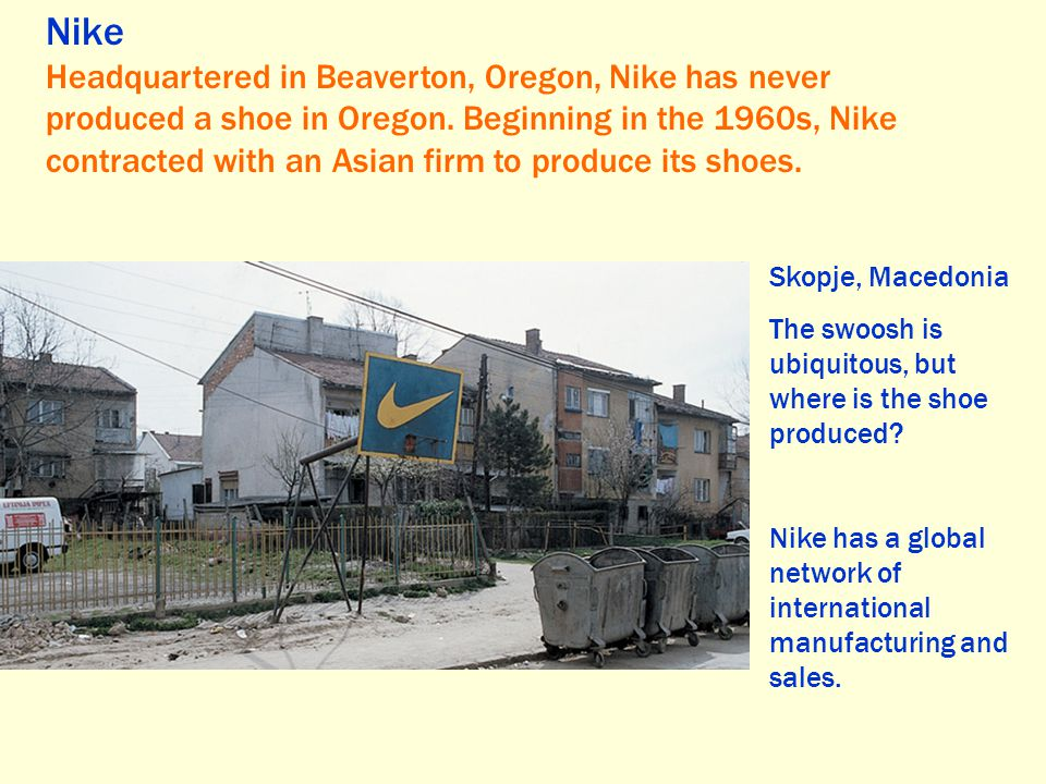 Nike Headquartered in Beaverton, Oregon, Nike has never produced a shoe in Oregon. Beginning in the 1960s, Nike contracted with an Asian firm to produ