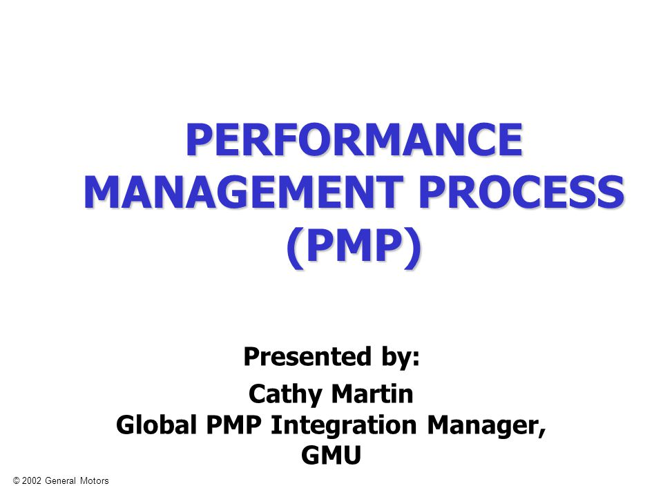 © 2002 General Motors PERFORMANCE MANAGEMENT PROCESS (PMP) Presented by: Cathy Martin Global PMP Integration Manager, GMU