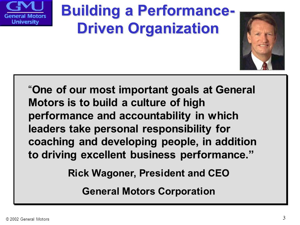 © 2002 General Motors 3 Building a Performance- Driven Organization One of our most important goals at General Motors is to build a culture of high performance and accountability in which leaders take personal responsibility for coaching and developing people, in addition to driving excellent business performance. Rick Wagoner, President and CEO General Motors Corporation