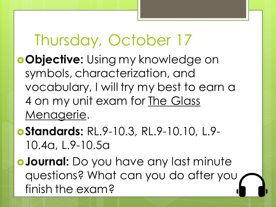 Thursday, October 17  Objective: Using my knowledge on symbols, characterization, and vocabulary, I will try my best to earn a 4 on my unit exam for The Glass Menagerie.