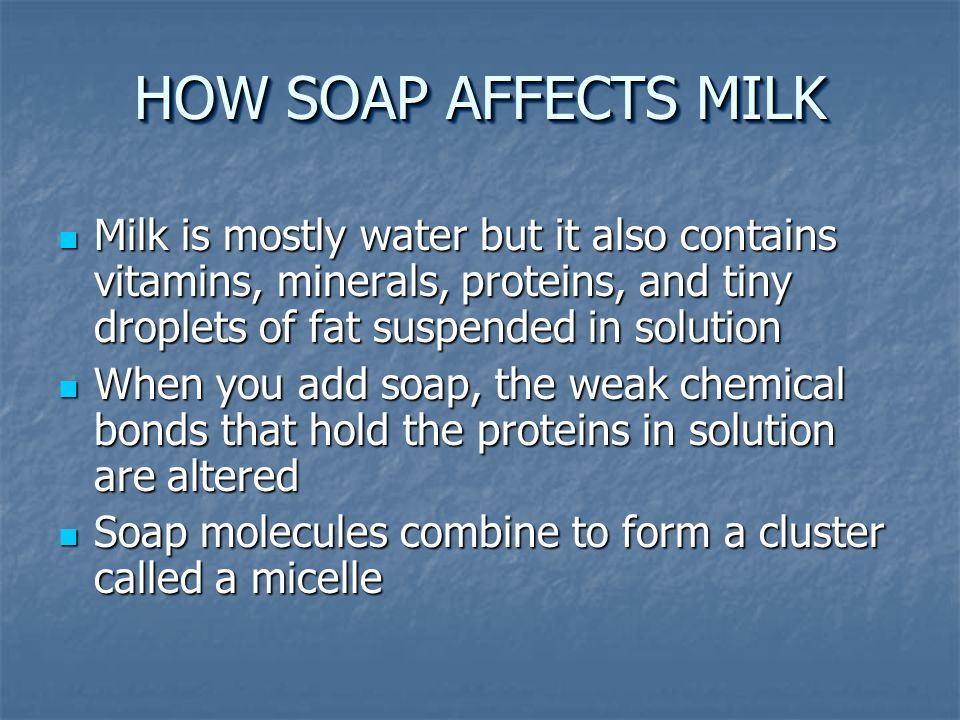 HOW SOAP AFFECTS MILK Milk is mostly water but it also contains vitamins, minerals, proteins, and tiny droplets of fat suspended in solution Milk is mostly water but it also contains vitamins, minerals, proteins, and tiny droplets of fat suspended in solution When you add soap, the weak chemical bonds that hold the proteins in solution are altered When you add soap, the weak chemical bonds that hold the proteins in solution are altered Soap molecules combine to form a cluster called a micelle Soap molecules combine to form a cluster called a micelle
