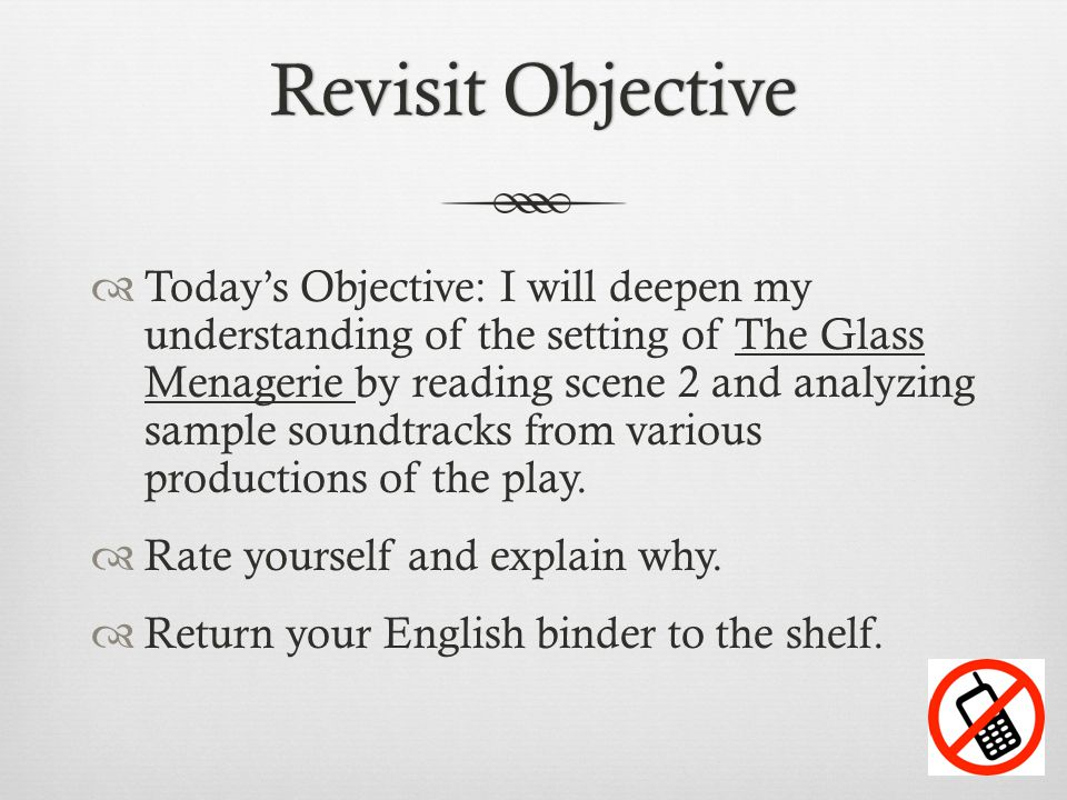 Revisit ObjectiveRevisit Objective  Today's Objective: I will deepen my understanding of the setting of The Glass Menagerie by reading scene 2 and an