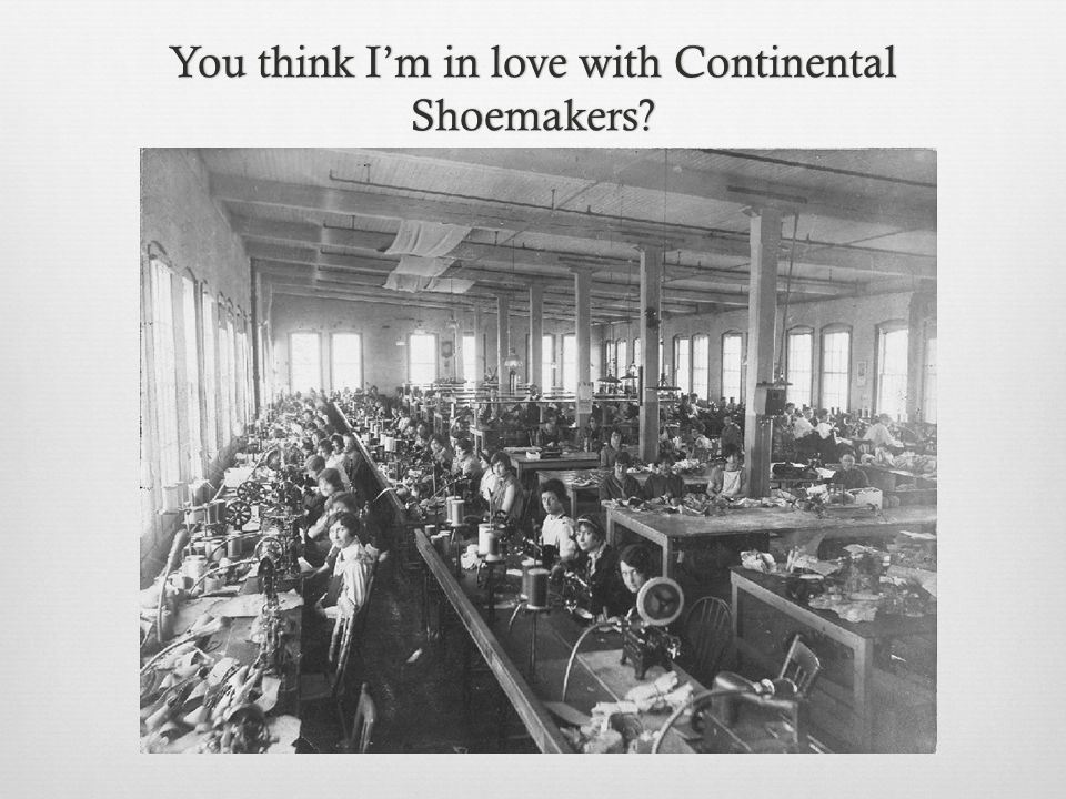 You think I'm in love with Continental Shoemakers?