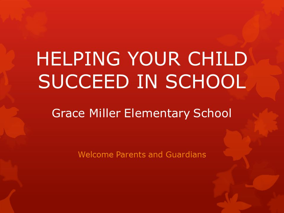 HELPING YOUR CHILD SUCCEED IN SCHOOL Grace Miller Elementary School Welcome Parents and Guardians