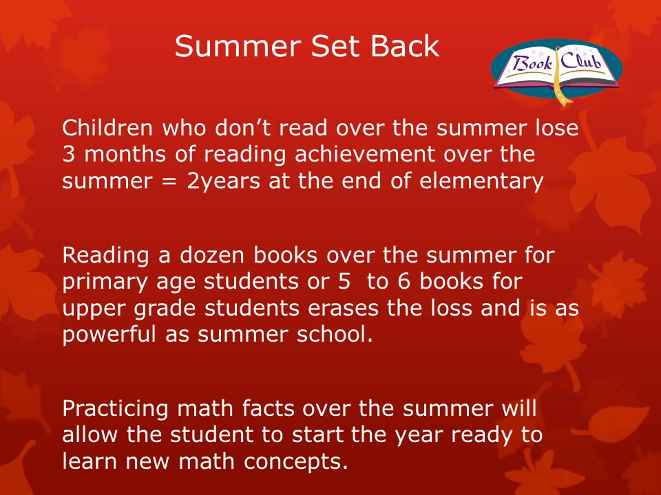 Summer Set Back Children who don't read over the summer lose 3 months of reading achievement over the summer = 2years at the end of elementary Reading a dozen books over the summer for primary age students or 5 to 6 books for upper grade students erases the loss and is as powerful as summer school.