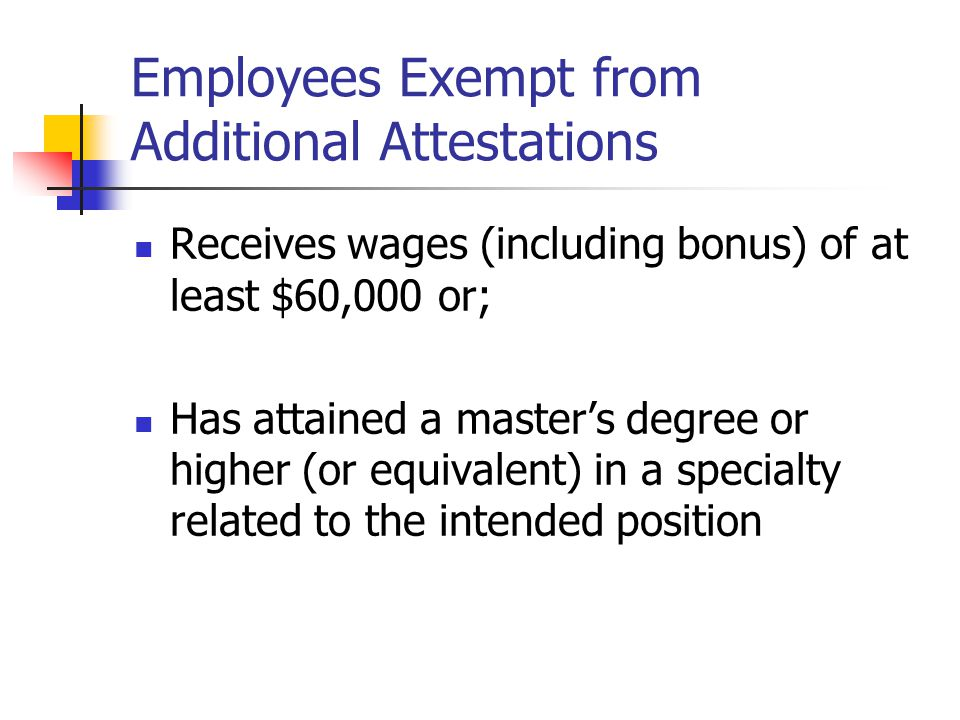 Employees Exempt from Additional Attestations Receives wages (including bonus) of at least $60,000 or; Has attained a master's degree or higher (or eq
