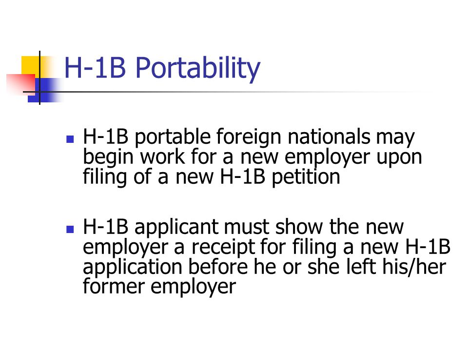 H-1B Portability H-1B portable foreign nationals may begin work for a new employer upon filing of a new H-1B petition H-1B applicant must show the new