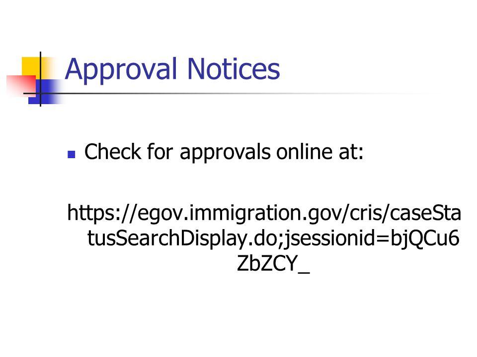 Approval Notices Check for approvals online at: https://egov.immigration.gov/cris/caseSta tusSearchDisplay.do;jsessionid=bjQCu6 ZbZCY_