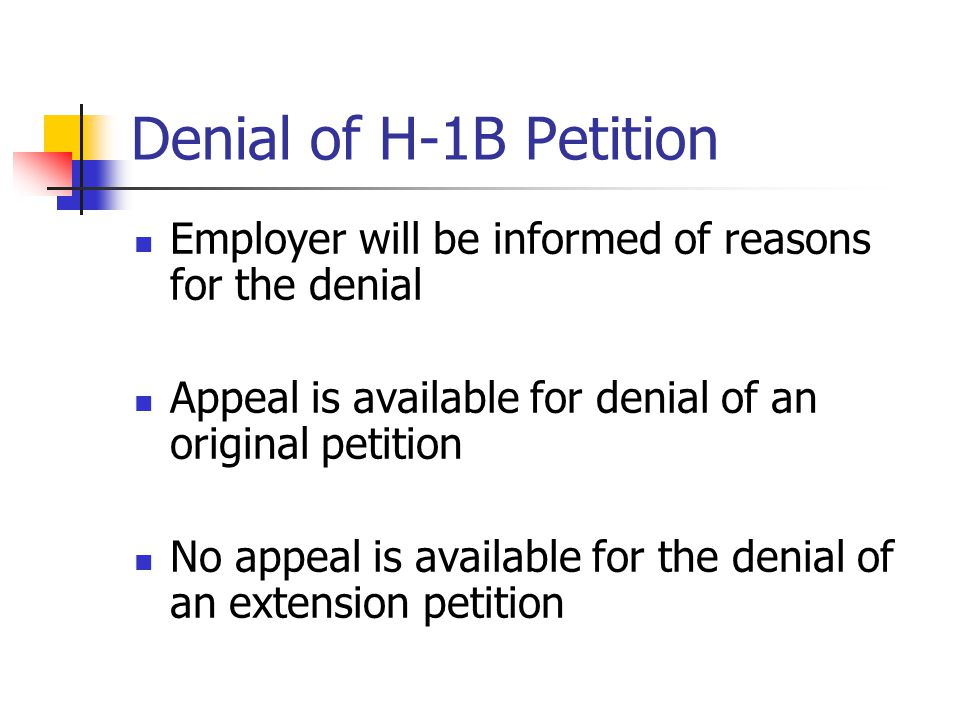 Denial of H-1B Petition Employer will be informed of reasons for the denial Appeal is available for denial of an original petition No appeal is availa