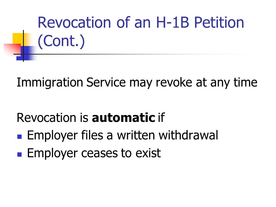 Revocation of an H-1B Petition (Cont.) Immigration Service may revoke at any time Revocation is automatic if Employer files a written withdrawal Emplo