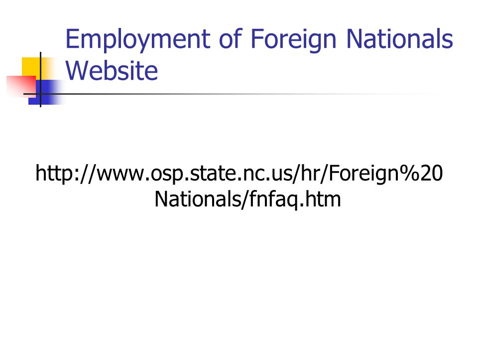 Employment of Foreign Nationals Website http://www.osp.state.nc.us/hr/Foreign%20 Nationals/fnfaq.htm