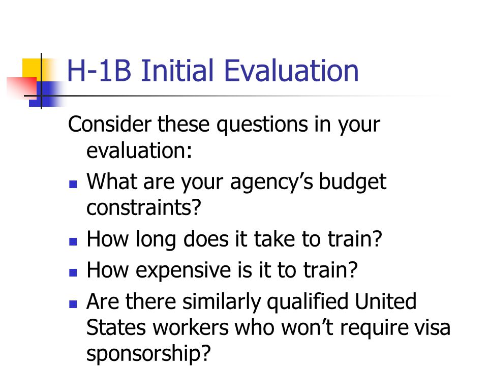 H-1B Initial Evaluation Consider these questions in your evaluation: What are your agency's budget constraints? How long does it take to train? How ex