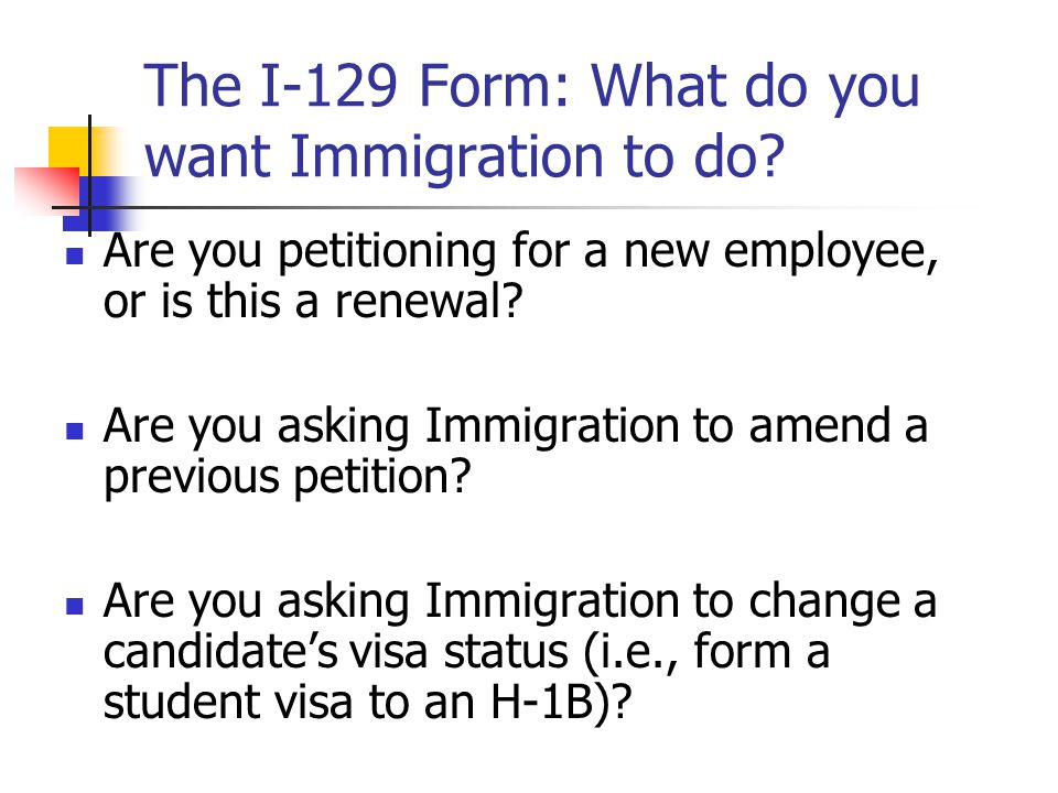 The I-129 Form: What do you want Immigration to do? Are you petitioning for a new employee, or is this a renewal? Are you asking Immigration to amend