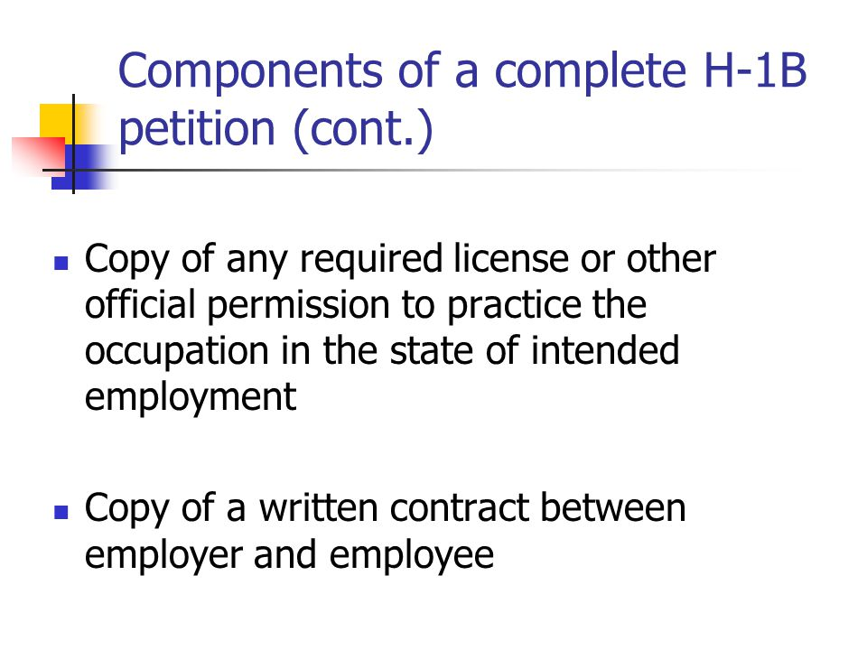 Components of a complete H-1B petition (cont.) Copy of any required license or other official permission to practice the occupation in the state of in