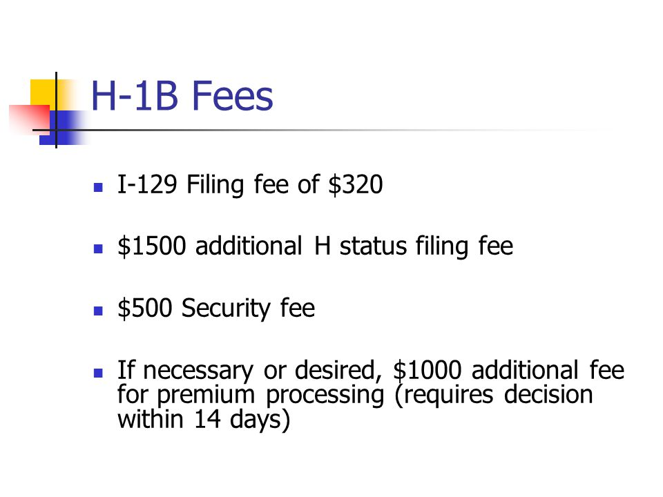 H-1B Fees I-129 Filing fee of $320 $1500 additional H status filing fee $500 Security fee If necessary or desired, $1000 additional fee for premium pr