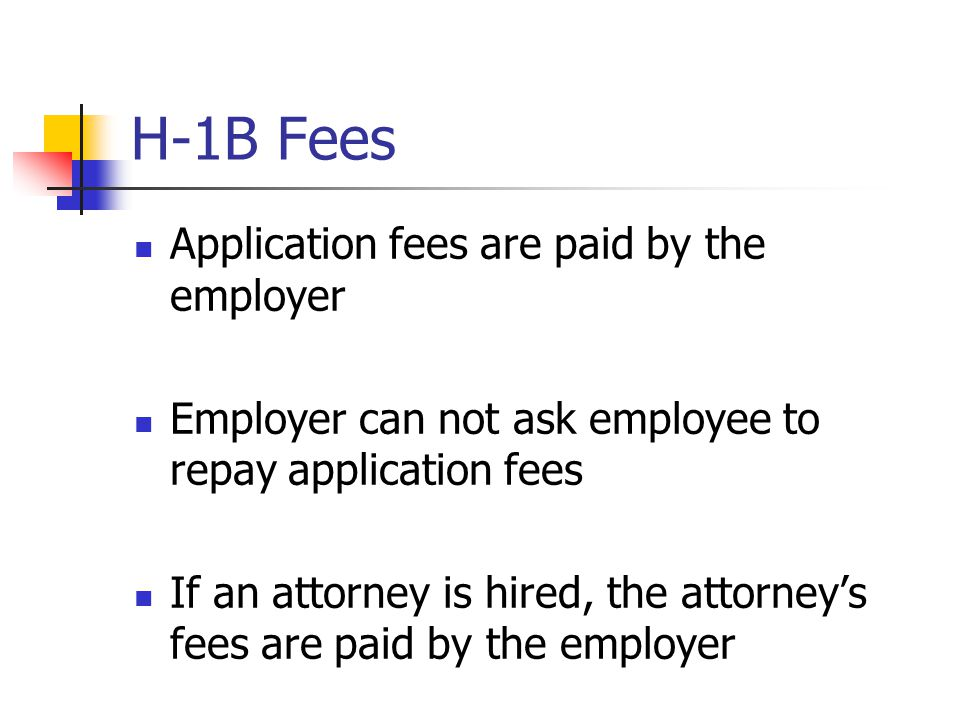 H-1B Fees Application fees are paid by the employer Employer can not ask employee to repay application fees If an attorney is hired, the attorney's fe