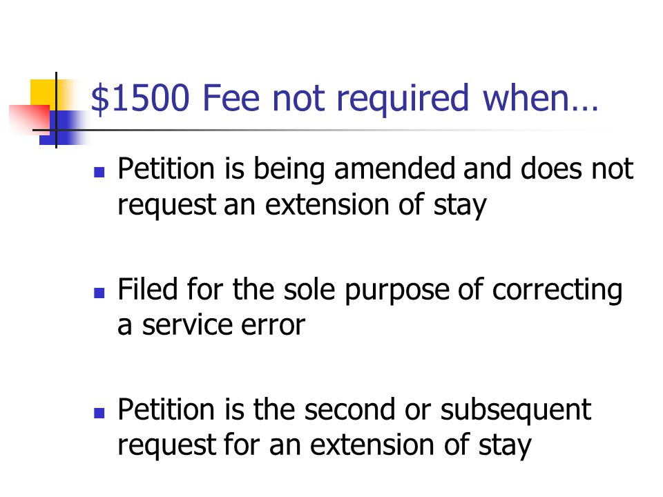 $1500 Fee not required when… Petition is being amended and does not request an extension of stay Filed for the sole purpose of correcting a service er
