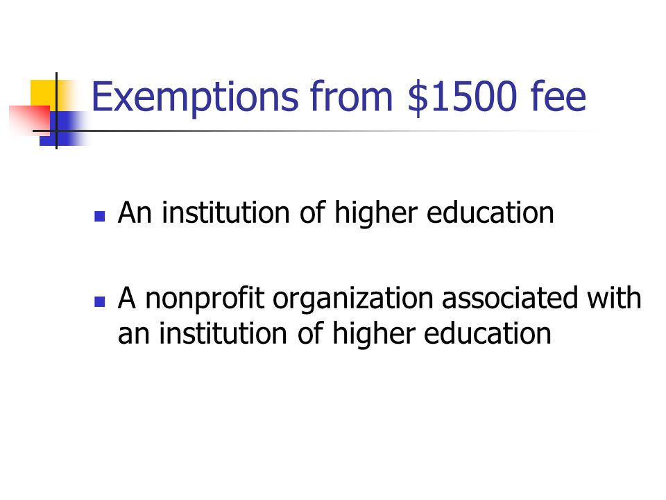 Exemptions from $1500 fee An institution of higher education A nonprofit organization associated with an institution of higher education