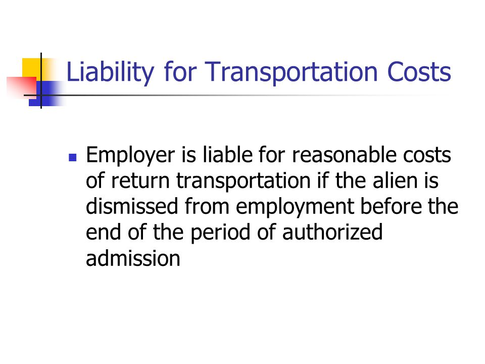 Liability for Transportation Costs Employer is liable for reasonable costs of return transportation if the alien is dismissed from employment before t