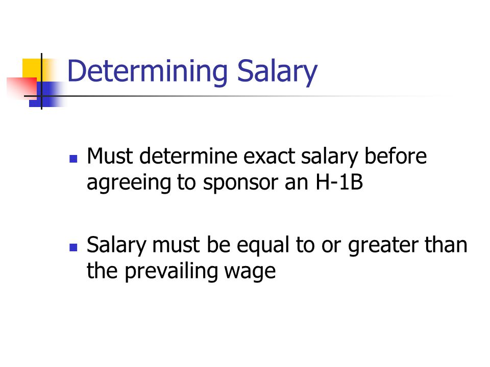 Determining Salary Must determine exact salary before agreeing to sponsor an H-1B Salary must be equal to or greater than the prevailing wage