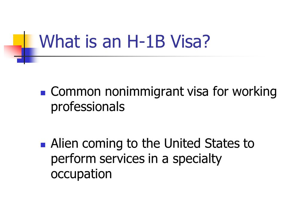 What is an H-1B Visa? Common nonimmigrant visa for working professionals Alien coming to the United States to perform services in a specialty occupati