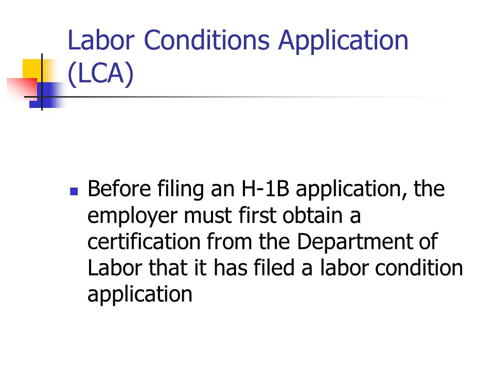 Labor Conditions Application (LCA) Before filing an H-1B application, the employer must first obtain a certification from the Department of Labor that