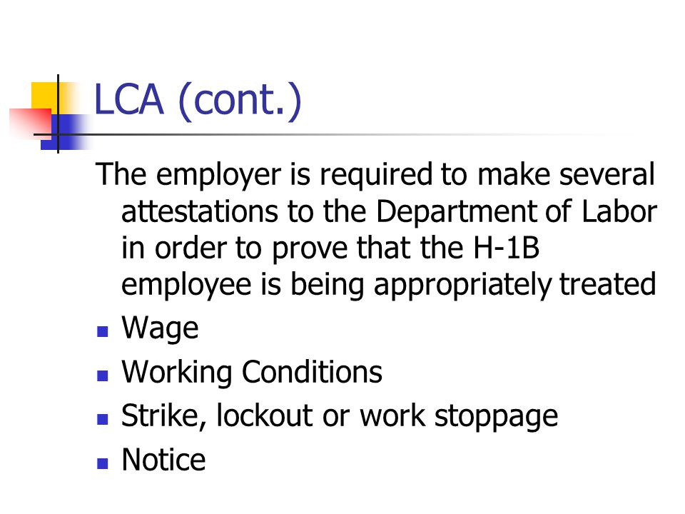LCA (cont.) The employer is required to make several attestations to the Department of Labor in order to prove that the H-1B employee is being appropr