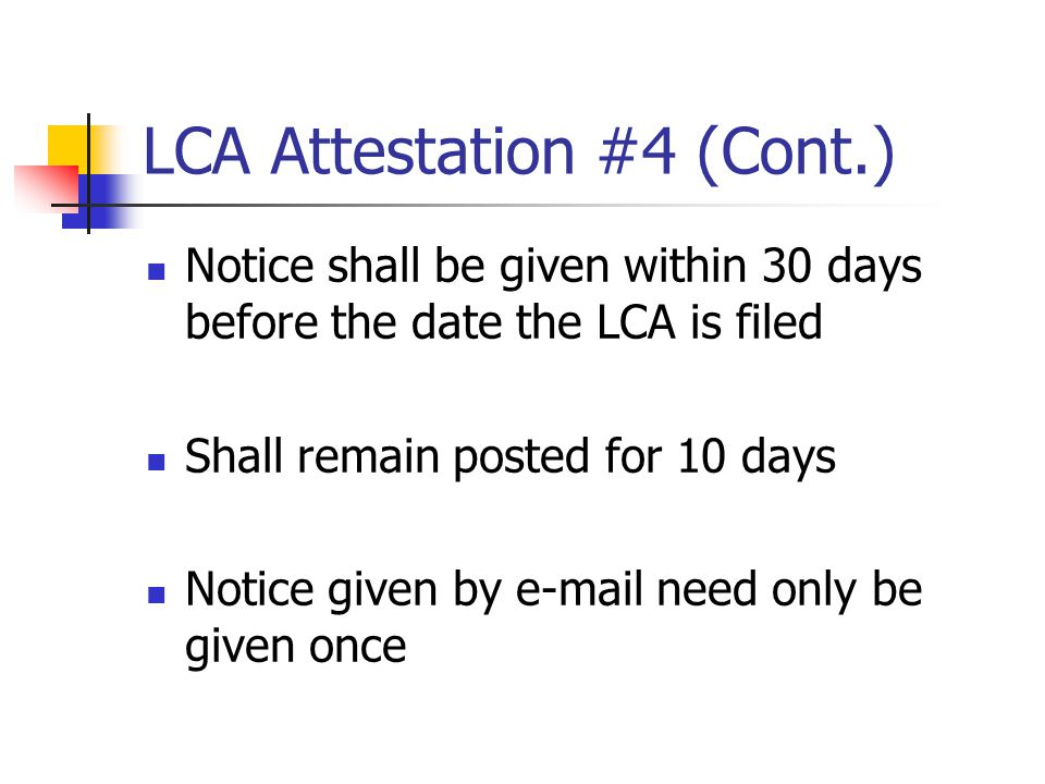 LCA Attestation #4 (Cont.) Notice shall be given within 30 days before the date the LCA is filed Shall remain posted for 10 days Notice given by e-mai
