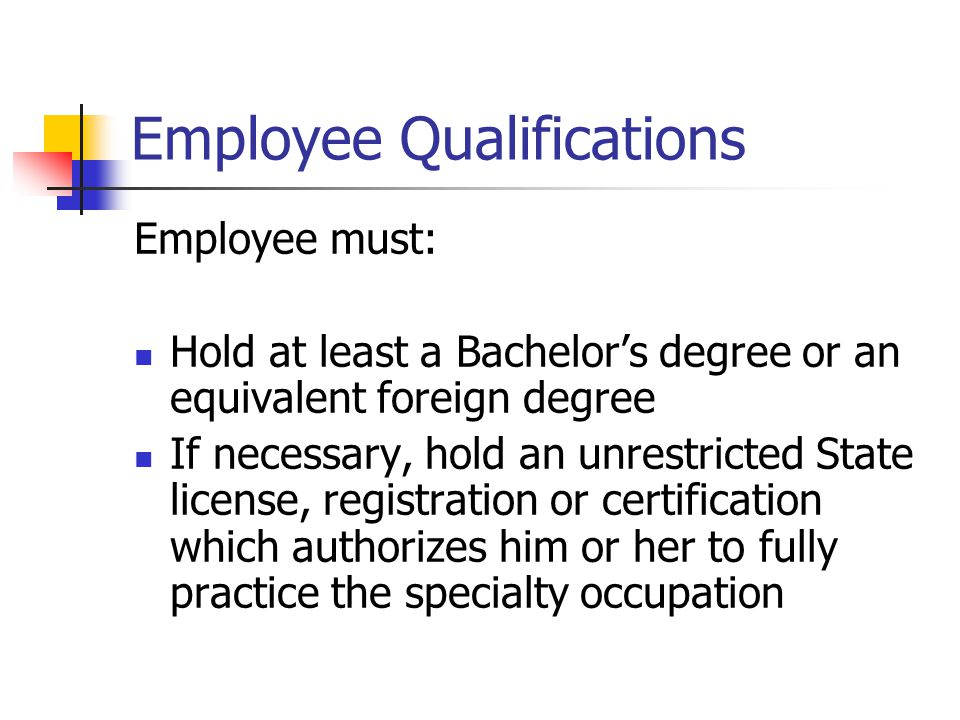 Employee Qualifications Employee must: Hold at least a Bachelor's degree or an equivalent foreign degree If necessary, hold an unrestricted State lice
