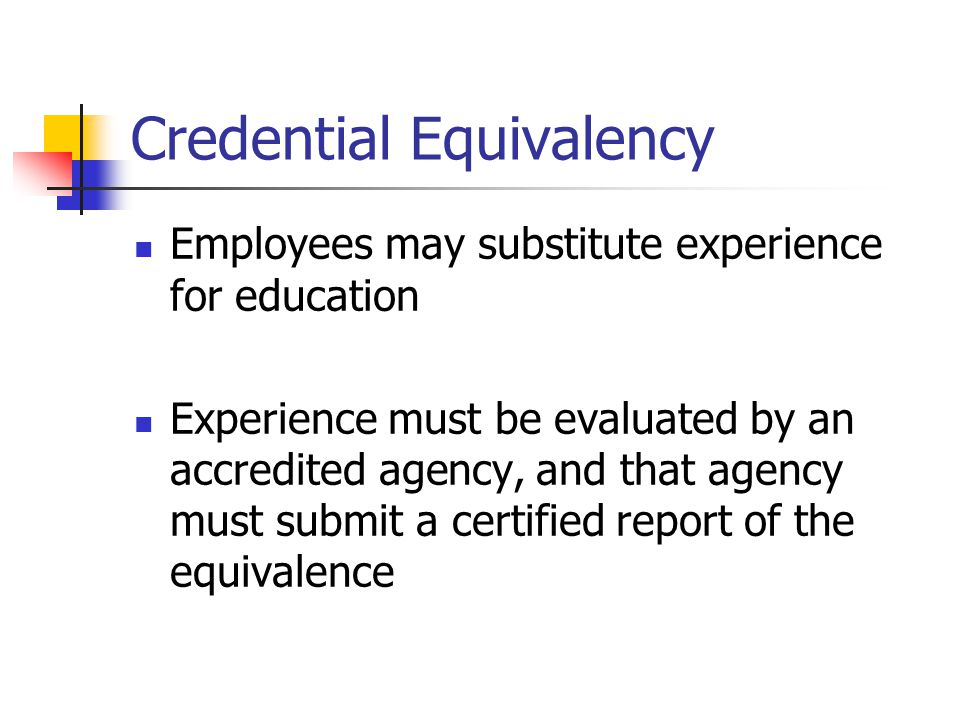 Credential Equivalency Employees may substitute experience for education Experience must be evaluated by an accredited agency, and that agency must su