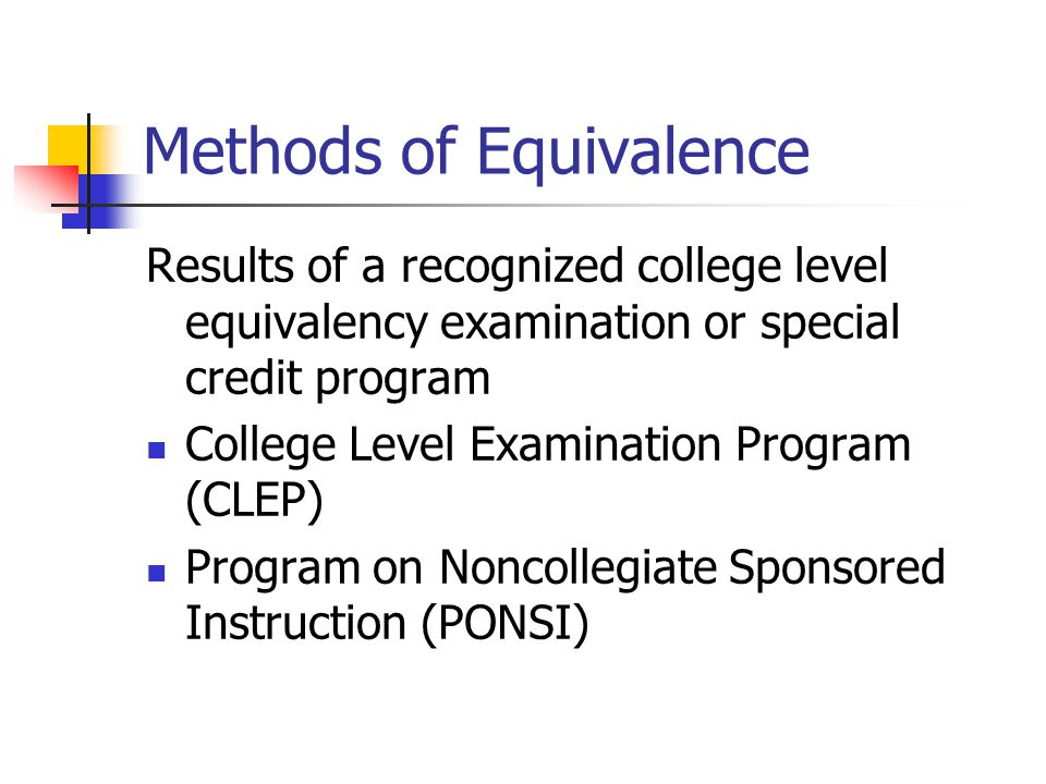 Methods of Equivalence Results of a recognized college level equivalency examination or special credit program College Level Examination Program (CLEP