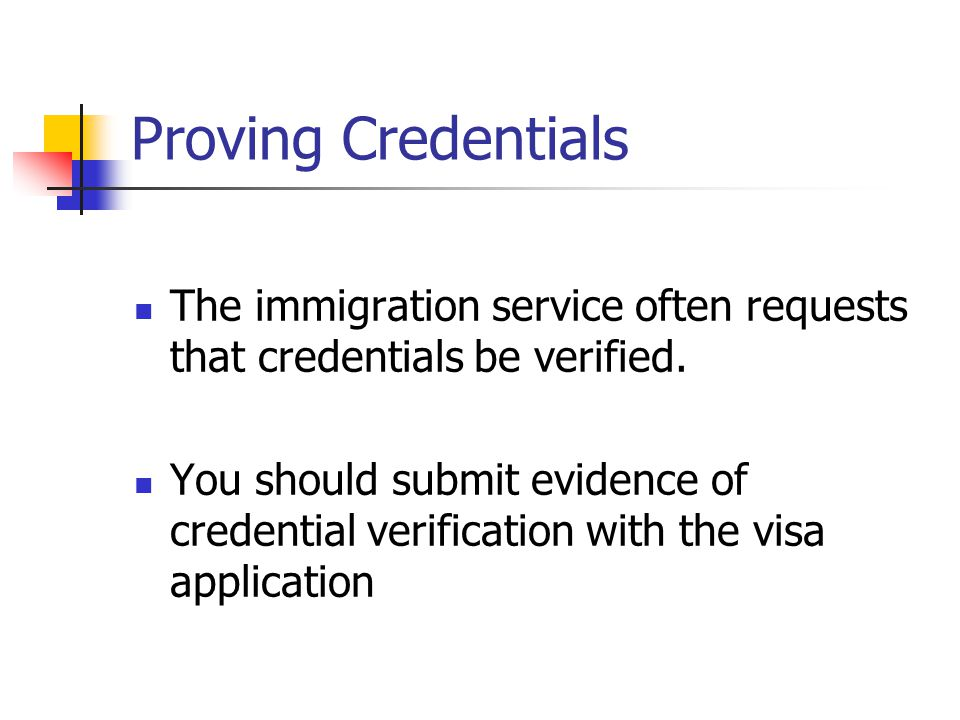 Proving Credentials The immigration service often requests that credentials be verified. You should submit evidence of credential verification with th