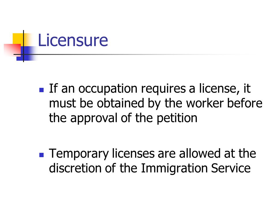 Licensure If an occupation requires a license, it must be obtained by the worker before the approval of the petition Temporary licenses are allowed at