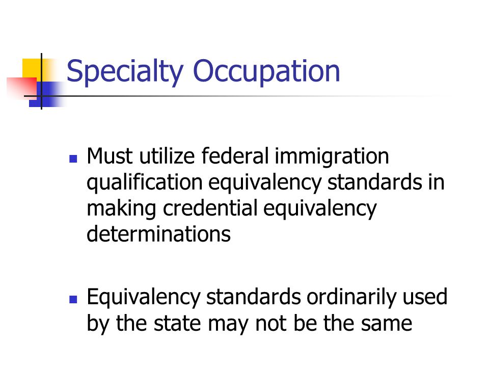 Specialty Occupation Must utilize federal immigration qualification equivalency standards in making credential equivalency determinations Equivalency