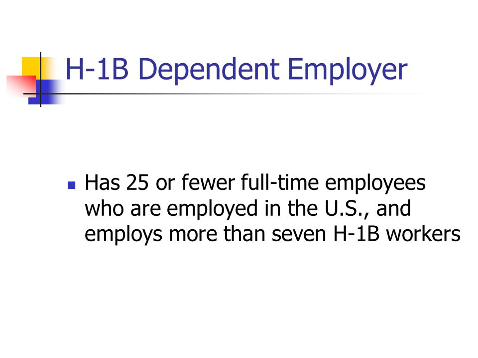 H-1B Dependent Employer Has 25 or fewer full-time employees who are employed in the U.S., and employs more than seven H-1B workers