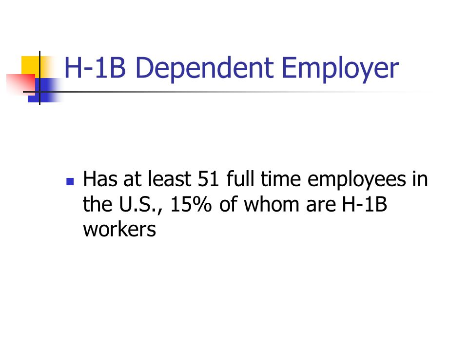 H-1B Dependent Employer Has at least 51 full time employees in the U.S., 15% of whom are H-1B workers