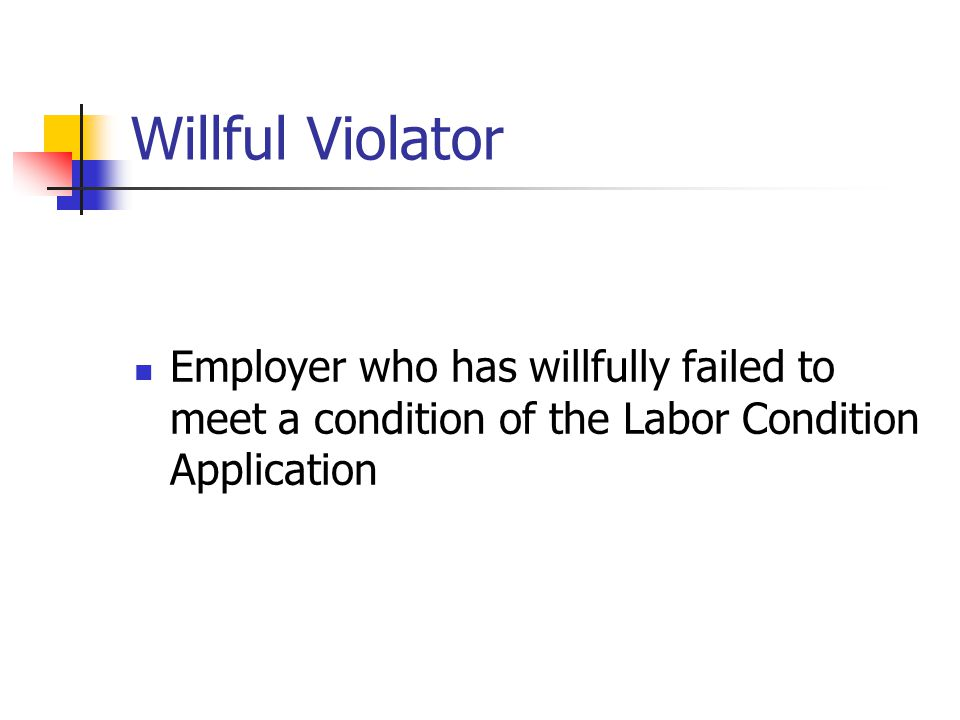 Willful Violator Employer who has willfully failed to meet a condition of the Labor Condition Application