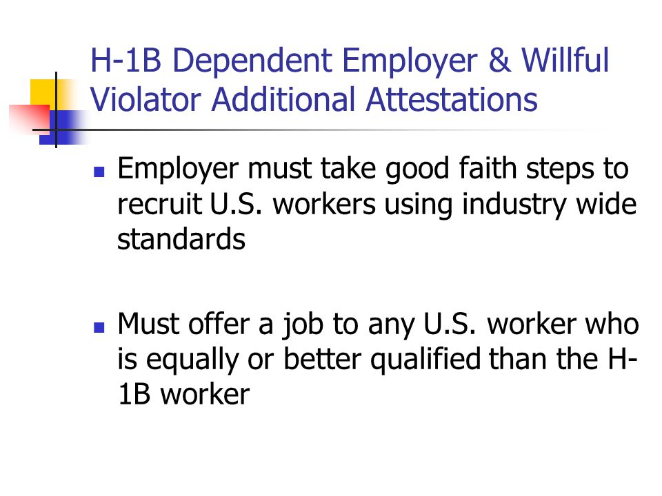 H-1B Dependent Employer & Willful Violator Additional Attestations Employer must take good faith steps to recruit U.S. workers using industry wide sta