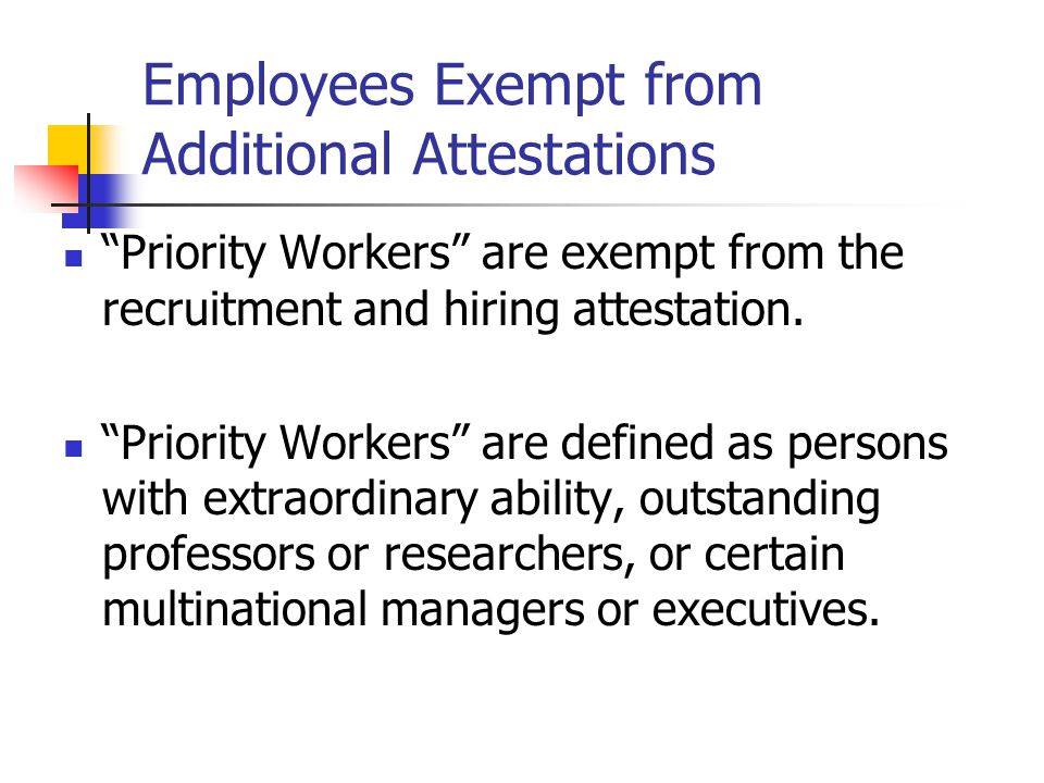 """Employees Exempt from Additional Attestations """"Priority Workers"""" are exempt from the recruitment and hiring attestation. """"Priority Workers"""" are define"""