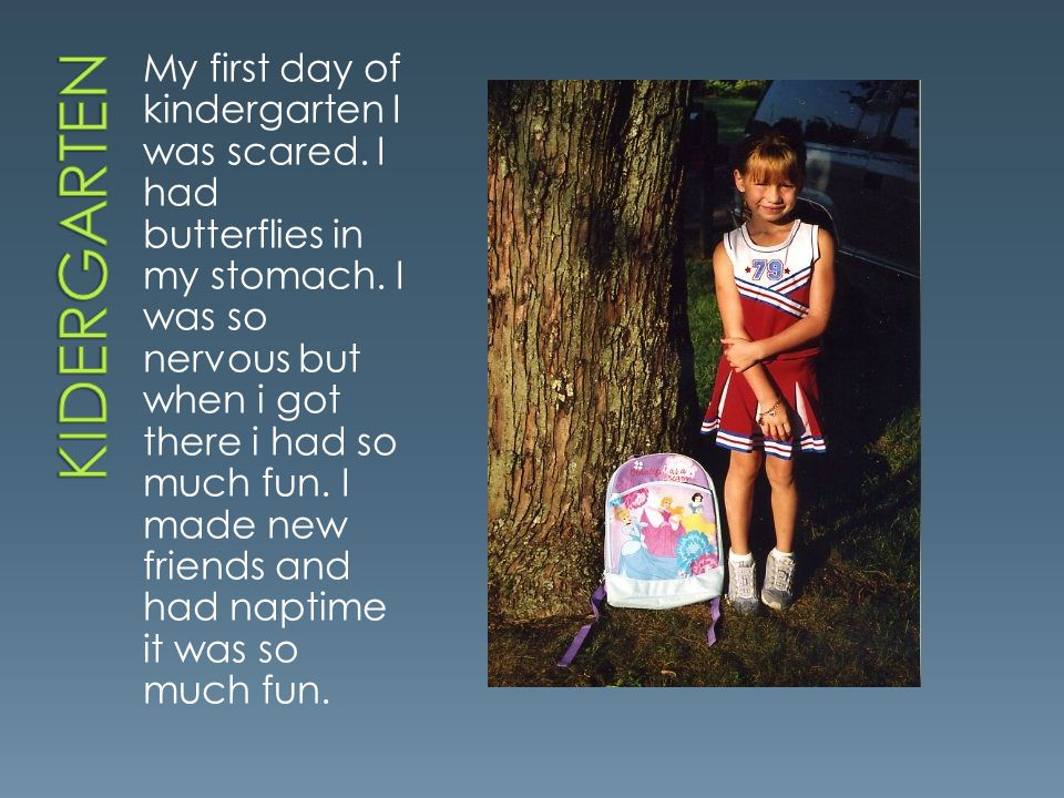 My first day of kindergarten I was scared. I had butterflies in my stomach. I was so nervous but when i got there i had so much fun. I made new friend