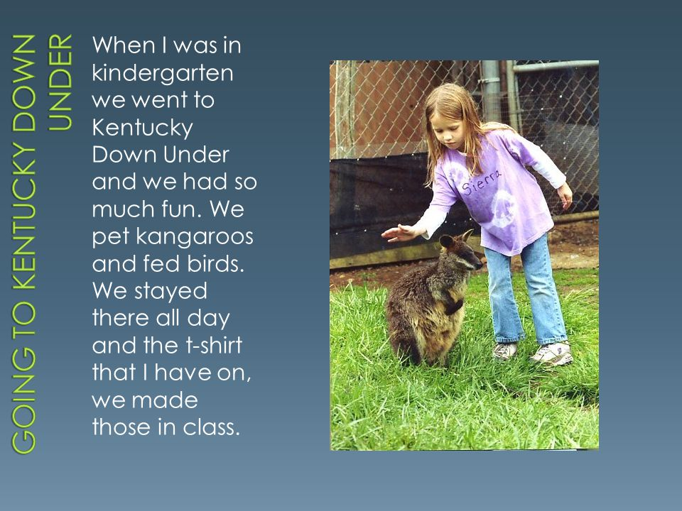 When I was in kindergarten we went to Kentucky Down Under and we had so much fun. We pet kangaroos and fed birds. We stayed there all day and the t-sh