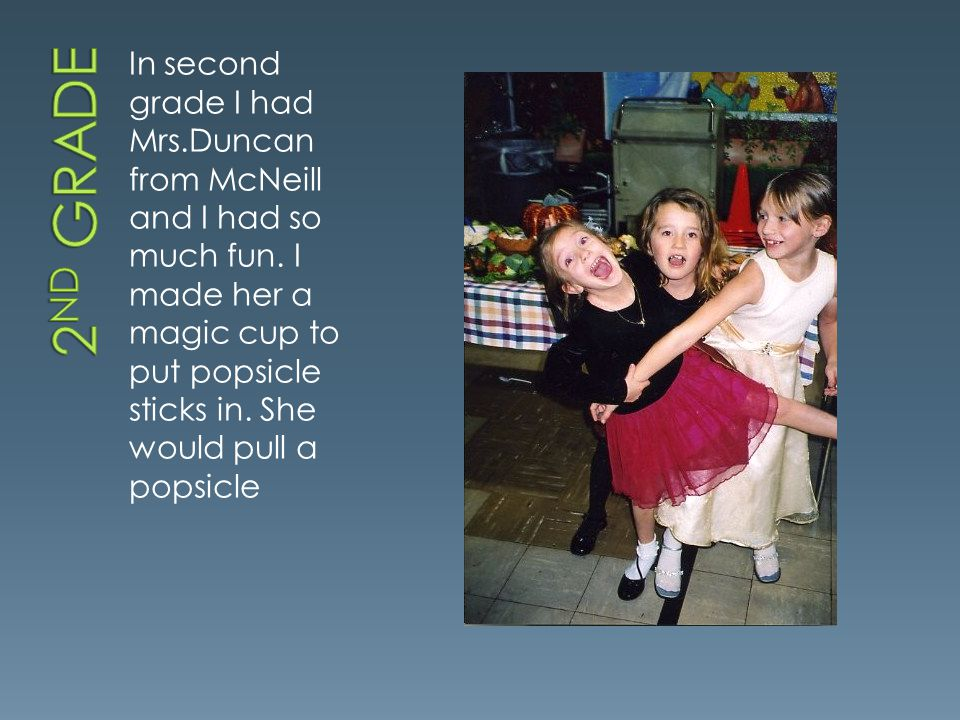 In second grade I had Mrs.Duncan from McNeill and I had so much fun.