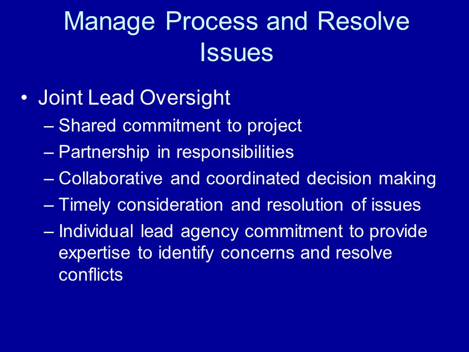 Manage Process and Resolve Issues Joint Lead Oversight –Shared commitment to project –Partnership in responsibilities –Collaborative and coordinated decision making –Timely consideration and resolution of issues –Individual lead agency commitment to provide expertise to identify concerns and resolve conflicts