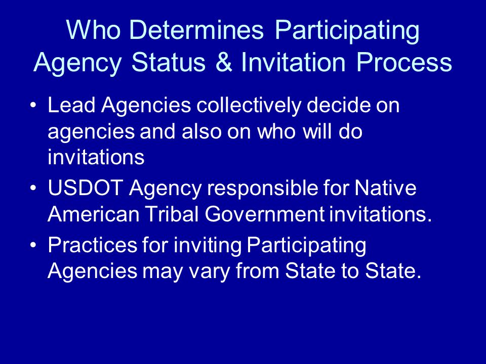 Who Determines Participating Agency Status & Invitation Process Lead Agencies collectively decide on agencies and also on who will do invitations USDOT Agency responsible for Native American Tribal Government invitations.