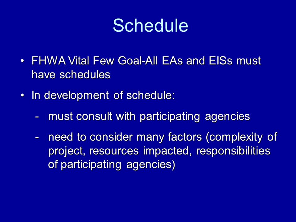 FHWA Vital Few Goal-All EAs and EISs must have schedulesFHWA Vital Few Goal-All EAs and EISs must have schedules In development of schedule:In development of schedule: -must consult with participating agencies -need to consider many factors (complexity of project, resources impacted, responsibilities of participating agencies) Schedule