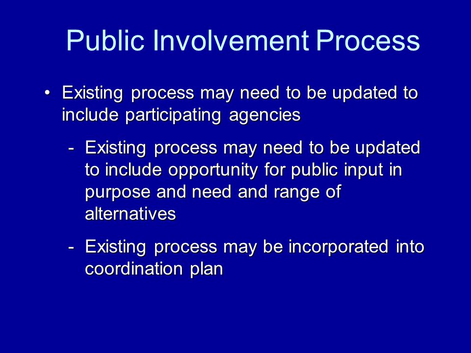 Existing process may need to be updated to include participating agenciesExisting process may need to be updated to include participating agencies -Existing process may need to be updated to include opportunity for public input in purpose and need and range of alternatives -Existing process may be incorporated into coordination plan Public Involvement Process