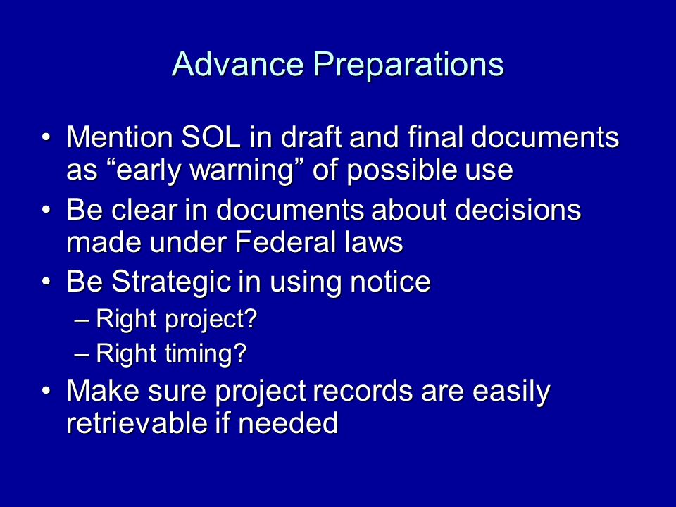 Advance Preparations Mention SOL in draft and final documents as early warning of possible useMention SOL in draft and final documents as early warning of possible use Be clear in documents about decisions made under Federal lawsBe clear in documents about decisions made under Federal laws Be Strategic in using noticeBe Strategic in using notice –Right project.