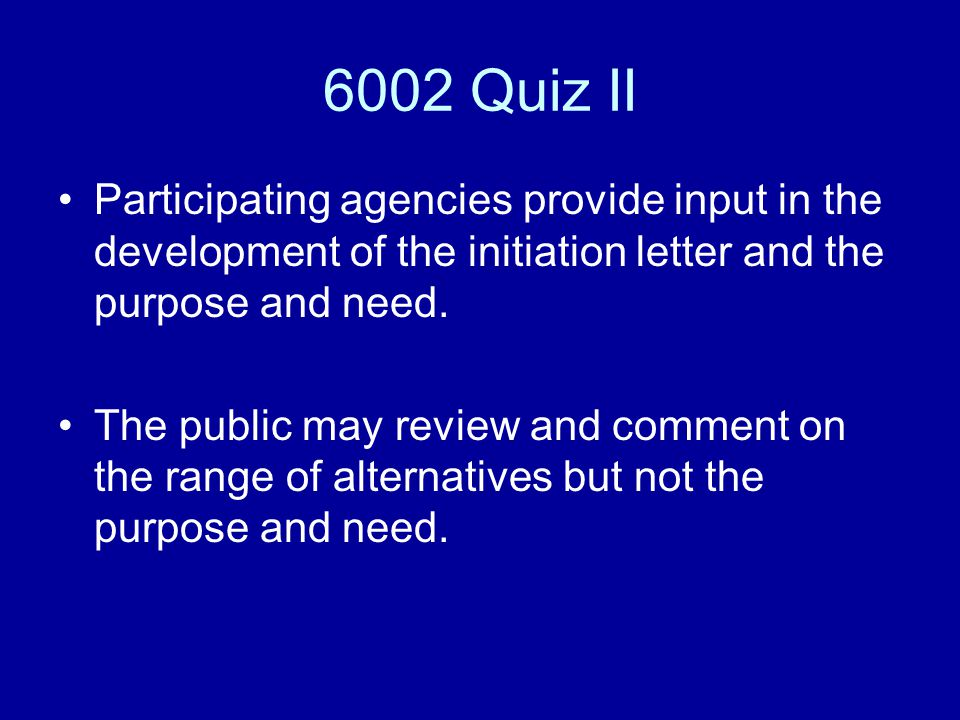 6002 Quiz II Participating agencies provide input in the development of the initiation letter and the purpose and need.